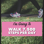 I'm Going To Walk 7,500 Steps Per Day